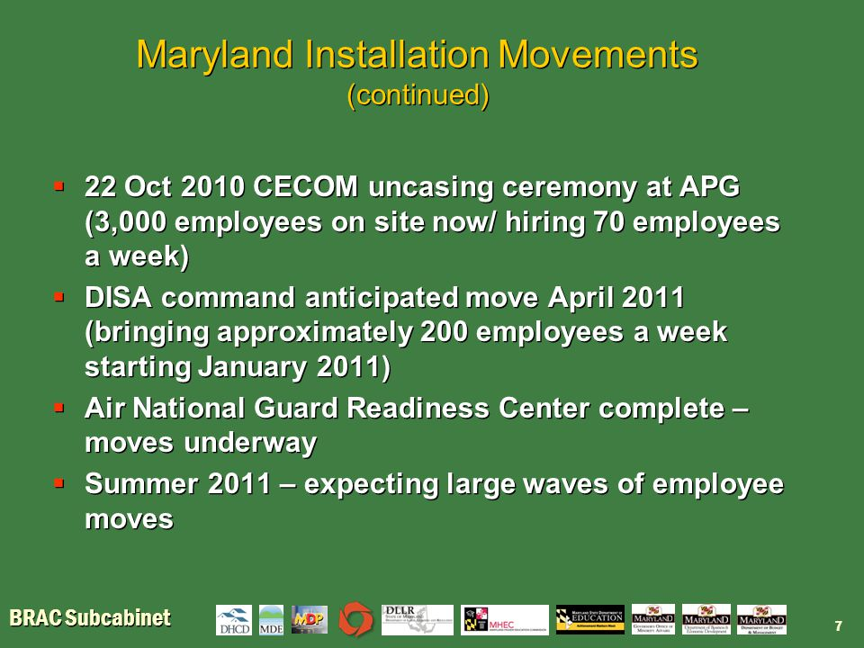 BRAC Subcabinet Maryland Installation Movements (continued)  22 Oct 2010 CECOM uncasing ceremony at APG (3,000 employees on site now/ hiring 70 employees a week)  DISA command anticipated move April 2011 (bringing approximately 200 employees a week starting January 2011)  Air National Guard Readiness Center complete – moves underway  Summer 2011 – expecting large waves of employee moves  22 Oct 2010 CECOM uncasing ceremony at APG (3,000 employees on site now/ hiring 70 employees a week)  DISA command anticipated move April 2011 (bringing approximately 200 employees a week starting January 2011)  Air National Guard Readiness Center complete – moves underway  Summer 2011 – expecting large waves of employee moves 7