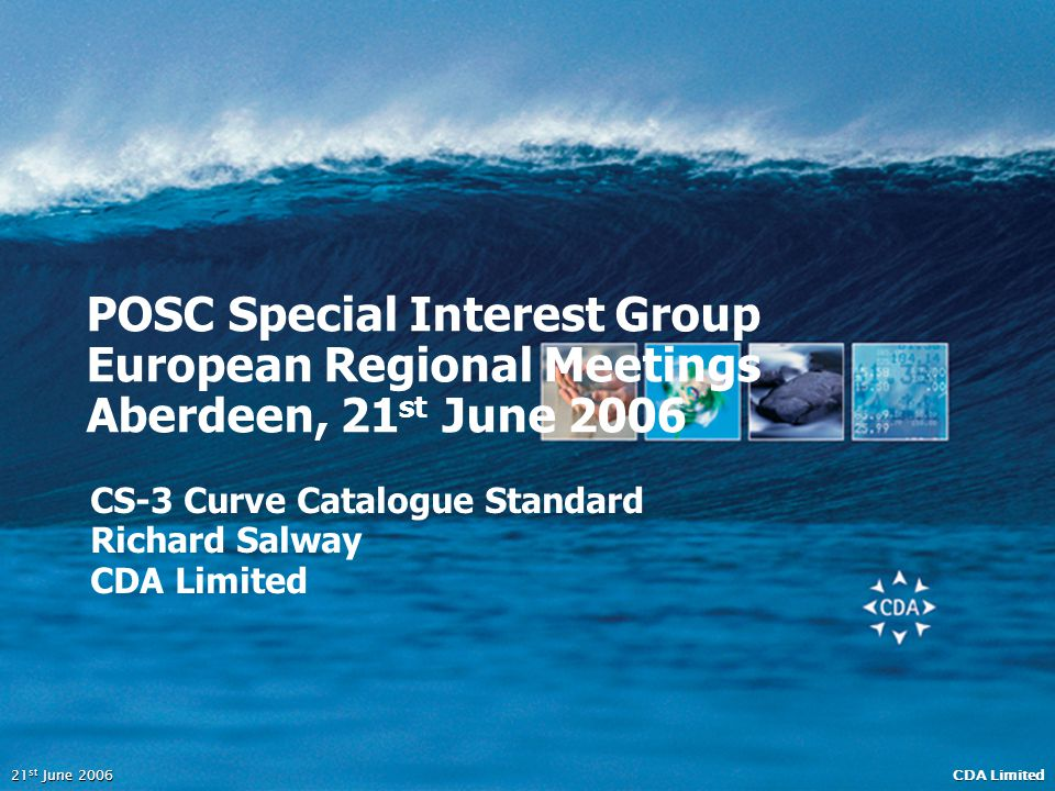 CDA Limited 21 st June 2006 POSC Special Interest Group European Regional Meetings Aberdeen, 21 st June 2006 CS-3 Curve Catalogue Standard Richard Sal