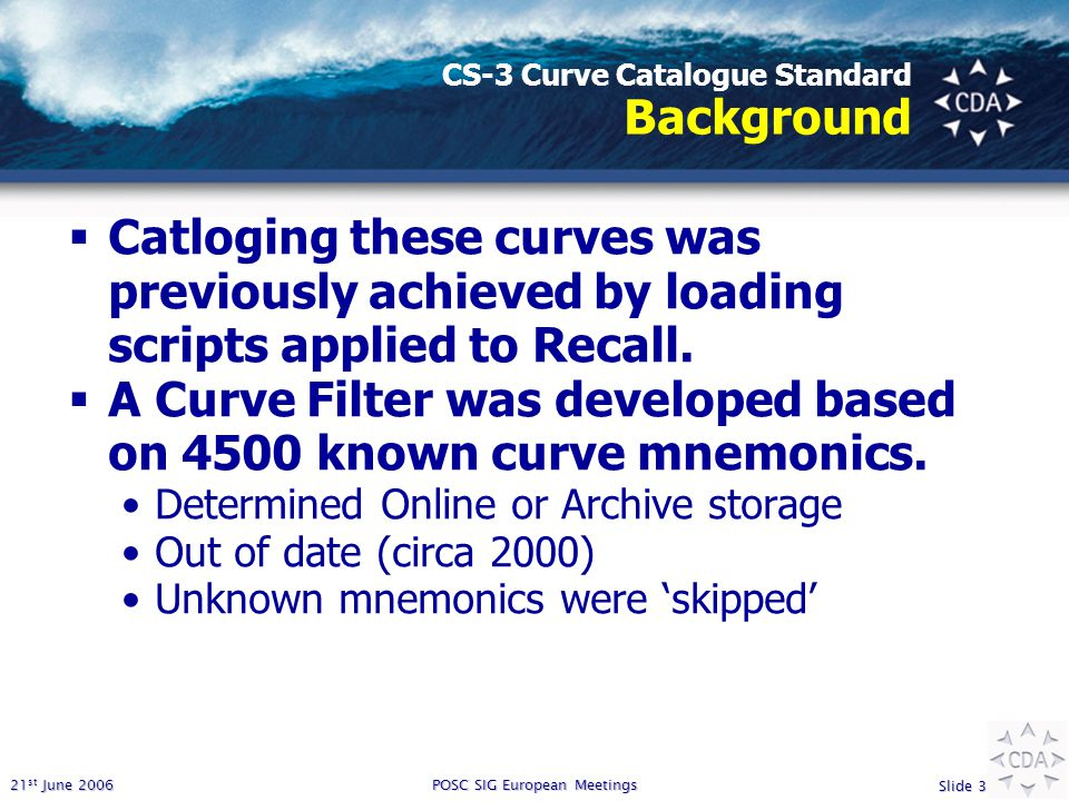 21 st June 2006 Slide 3 POSC SIG European Meetings CS-3 Curve Catalogue Standard Background  Catloging these curves was previously achieved by loading scripts applied to Recall.