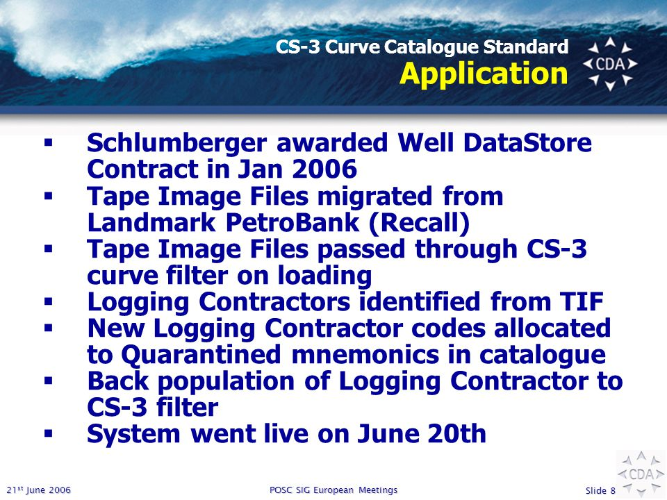 21 st June 2006 Slide 8 POSC SIG European Meetings CS-3 Curve Catalogue Standard Application  Schlumberger awarded Well DataStore Contract in Jan 200
