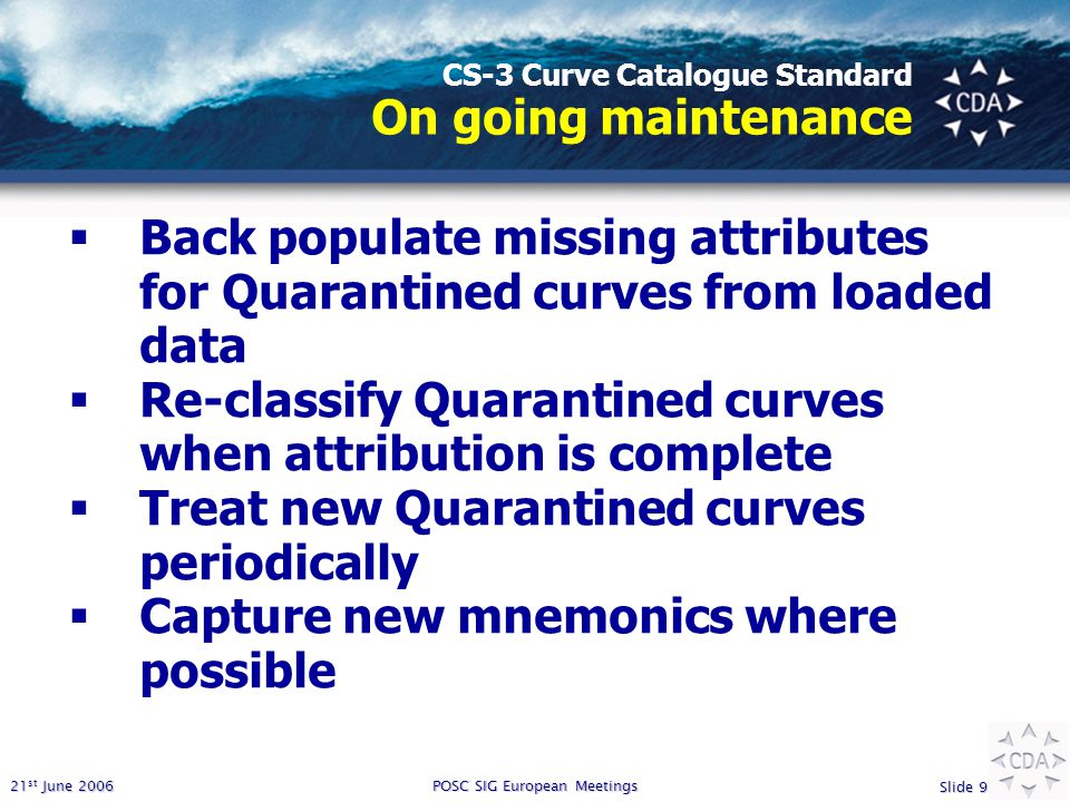 21 st June 2006 Slide 9 POSC SIG European Meetings CS-3 Curve Catalogue Standard On going maintenance  Back populate missing attributes for Quarantined curves from loaded data  Re-classify Quarantined curves when attribution is complete  Treat new Quarantined curves periodically  Capture new mnemonics where possible