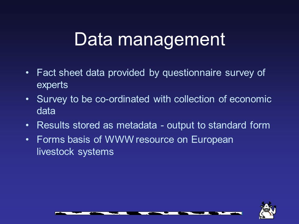 Data management Fact sheet data provided by questionnaire survey of experts Survey to be co-ordinated with collection of economic data Results stored as metadata - output to standard form Forms basis of WWW resource on European livestock systems