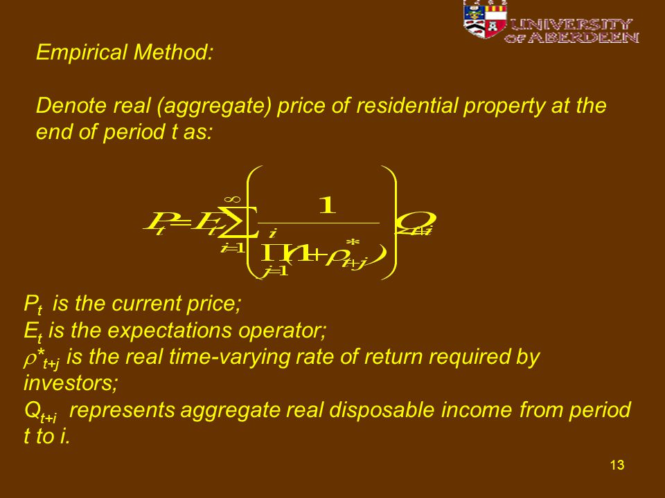 13 Empirical Method: Denote real (aggregate) price of residential property at the end of period t as: P t is the current price; E t is the expectations operator;  * t+j is the real time-varying rate of return required by investors; Q t+i represents aggregate real disposable income from period t to i.