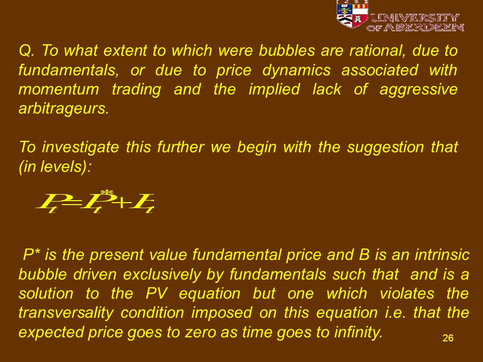 26 Q. To what extent to which were bubbles are rational, due to fundamentals, or due to price dynamics associated with momentum trading and the implie