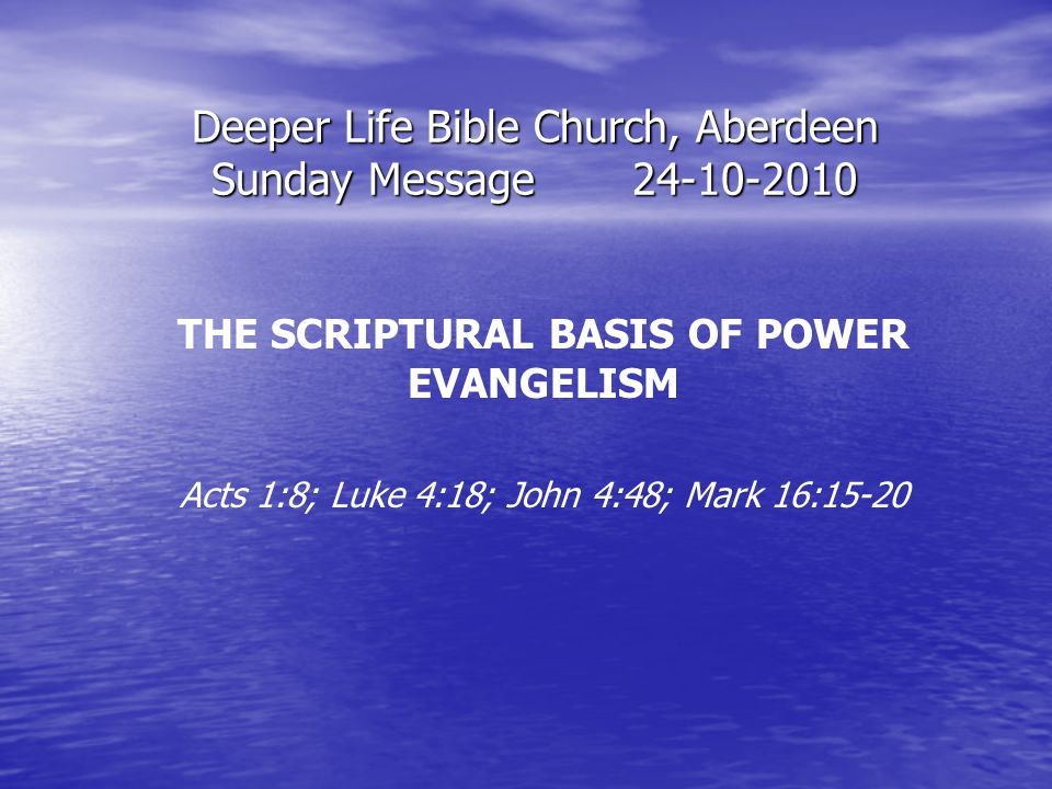 Deeper Life Bible Church, Aberdeen Sunday Message24-10-2010 THE SCRIPTURAL BASIS OF POWER EVANGELISM Acts 1:8; Luke 4:18; John 4:48; Mark 16:15-20