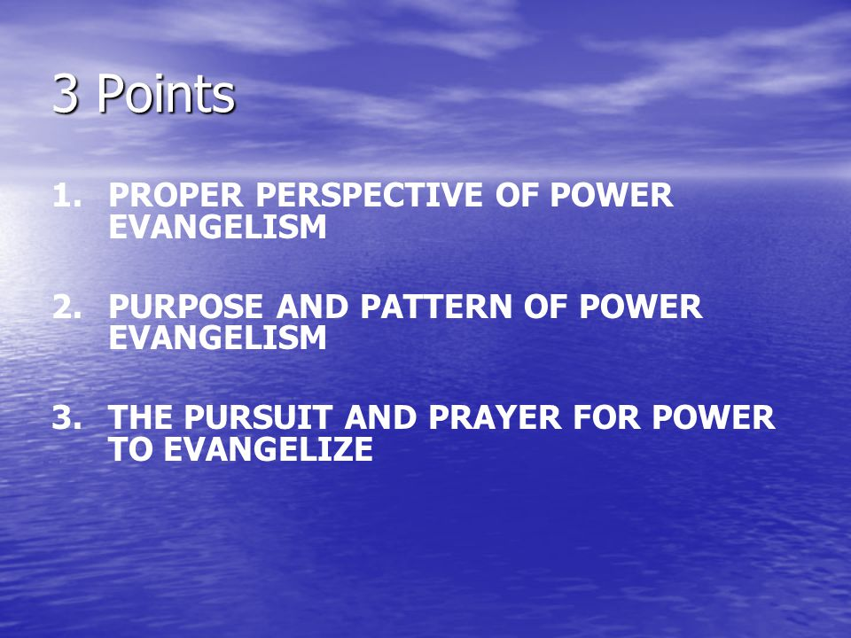 3 Points 1. PROPER PERSPECTIVE OF POWER EVANGELISM 2.PURPOSE AND PATTERN OF POWER EVANGELISM 3.THE PURSUIT AND PRAYER FOR POWER TO EVANGELIZE