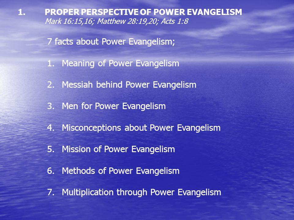1. 1.PROPER PERSPECTIVE OF POWER EVANGELISM Mark 16:15,16; Matthew 28:19,20; Acts 1:8 7 facts about Power Evangelism; 1.Meaning of Power Evangelism 2.
