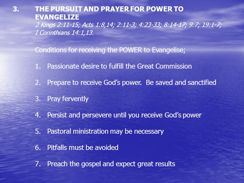 3. 3.THE PURSUIT AND PRAYER FOR POWER TO EVANGELIZE 2 Kings 2:11-15; Acts 1:8,14; 2:11-3; 4:23-33; 8:14-17; 9:7; 19:1-7; I Corinthians 14:1,13. Condit