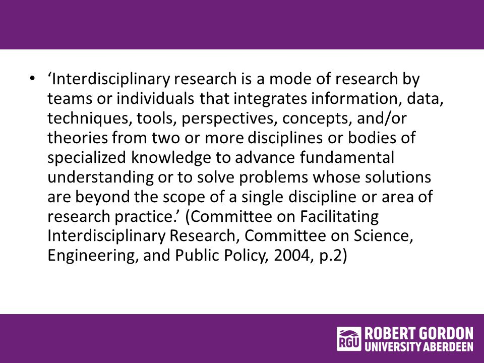 'Interdisciplinary research is a mode of research by teams or individuals that integrates information, data, techniques, tools, perspectives, concepts, and/or theories from two or more disciplines or bodies of specialized knowledge to advance fundamental understanding or to solve problems whose solutions are beyond the scope of a single discipline or area of research practice.' (Committee on Facilitating Interdisciplinary Research, Committee on Science, Engineering, and Public Policy, 2004, p.2)