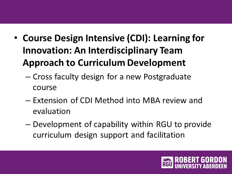 Course Design Intensive (CDI): Learning for Innovation: An Interdisciplinary Team Approach to Curriculum Development – Cross faculty design for a new Postgraduate course – Extension of CDI Method into MBA review and evaluation – Development of capability within RGU to provide curriculum design support and facilitation