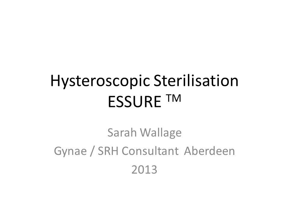 Hysteroscopic Sterilisation ESSURE TM Sarah Wallage Gynae / SRH Consultant Aberdeen 2013