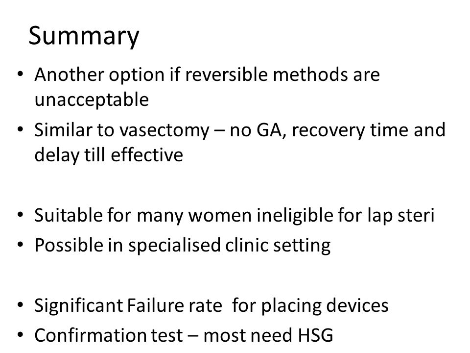 Summary Another option if reversible methods are unacceptable Similar to vasectomy – no GA, recovery time and delay till effective Suitable for many w