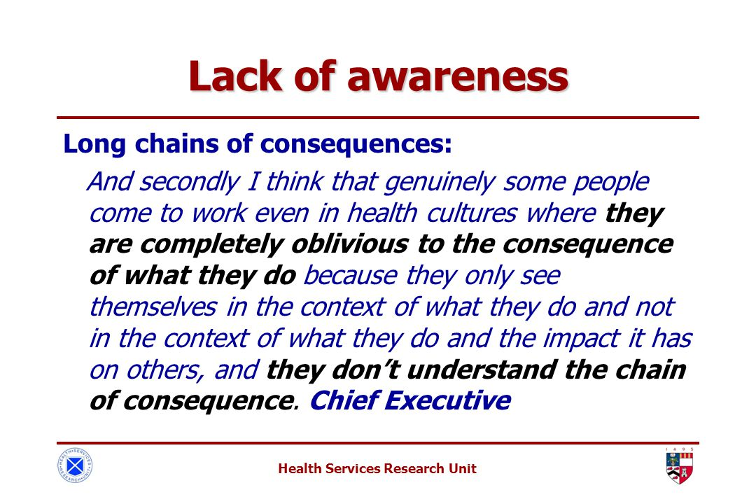 Health Services Research Unit Lack of awareness Long chains of consequences: And secondly I think that genuinely some people come to work even in health cultures where they are completely oblivious to the consequence of what they do because they only see themselves in the context of what they do and not in the context of what they do and the impact it has on others, and they don't understand the chain of consequence.