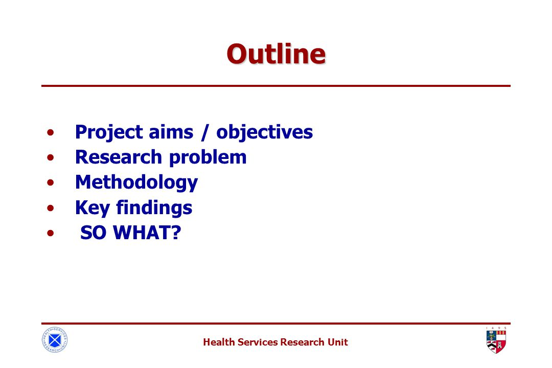 Health Services Research Unit Outline Project aims / objectives Research problem Methodology Key findings SO WHAT