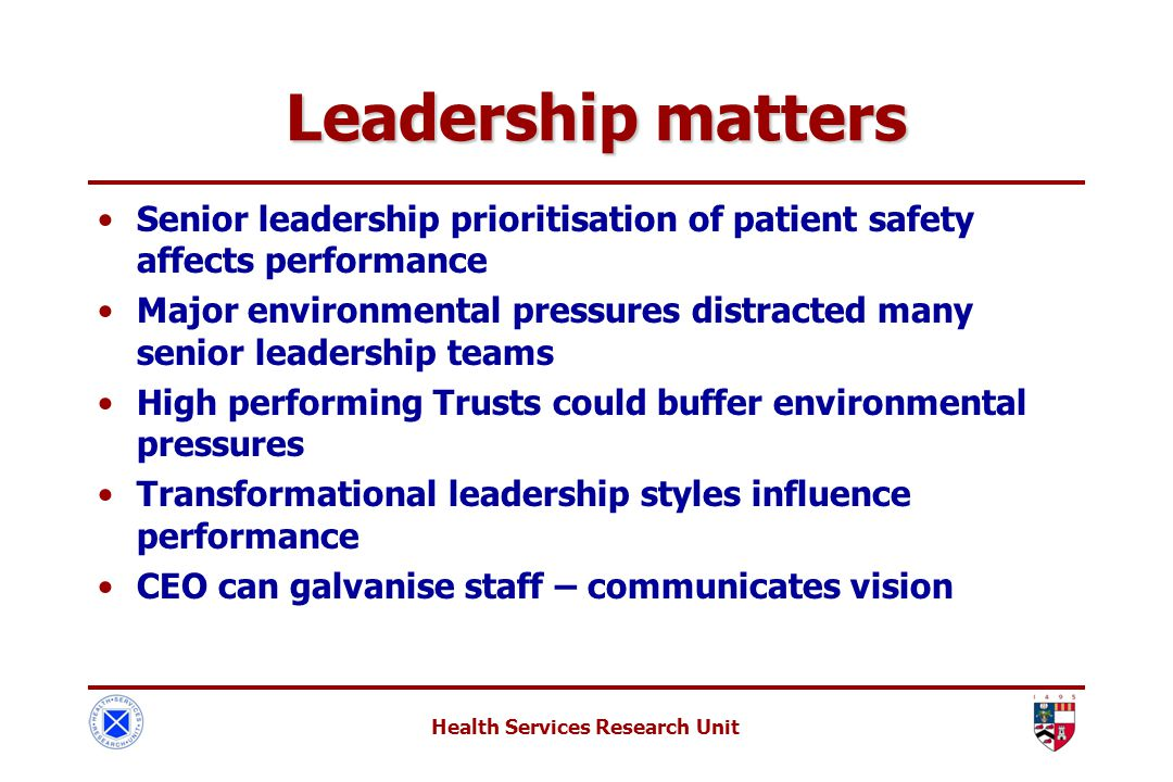 Health Services Research Unit Leadership matters Leadership matters Senior leadership prioritisation of patient safety affects performance Major environmental pressures distracted many senior leadership teams High performing Trusts could buffer environmental pressures Transformational leadership styles influence performance CEO can galvanise staff – communicates vision