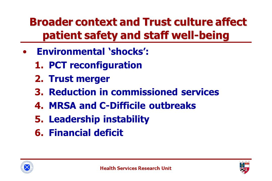 Health Services Research Unit Broader context and Trust culture affect patient safety and staff well-being Broader context and Trust culture affect patient safety and staff well-being Environmental 'shocks': 1.PCT reconfiguration 2.Trust merger 3.Reduction in commissioned services 4.MRSA and C-Difficile outbreaks 5.Leadership instability 6.Financial deficit