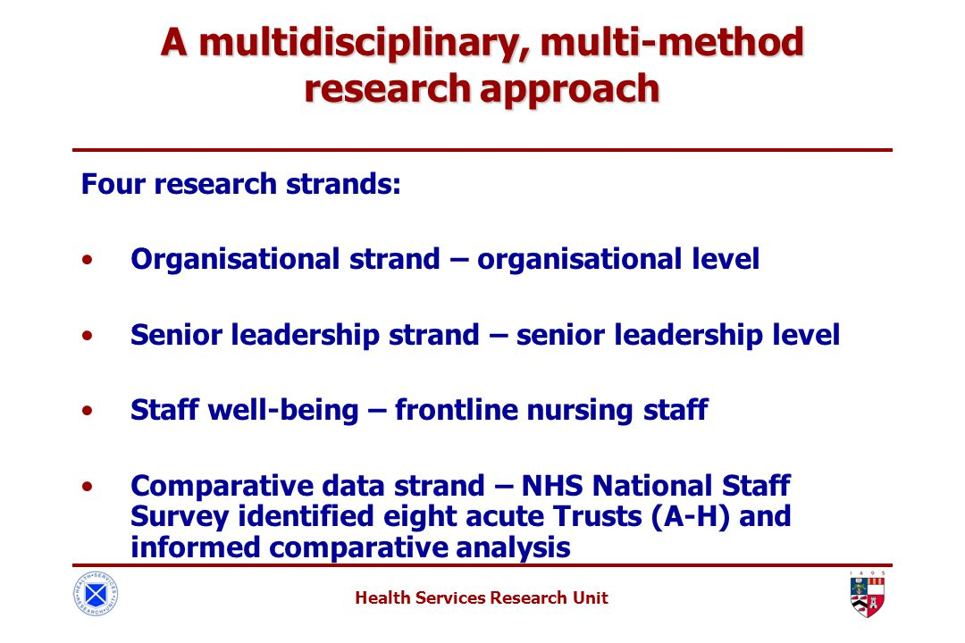 Health Services Research Unit A multidisciplinary, multi-method research approach Four research strands: Organisational strand – organisational level Senior leadership strand – senior leadership level Staff well-being – frontline nursing staff Comparative data strand – NHS National Staff Survey identified eight acute Trusts (A-H) and informed comparative analysis