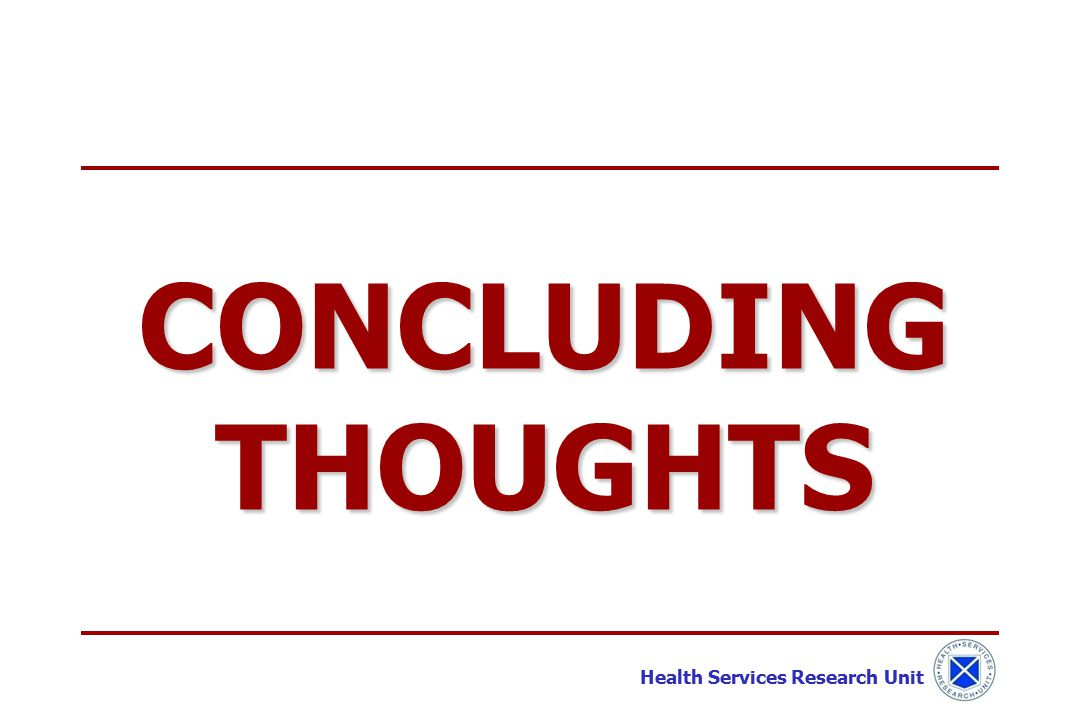 Health Services Research Unit CONCLUDING THOUGHTS