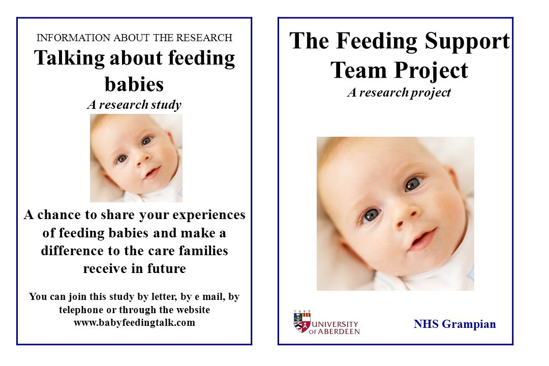 Health Services Research Unit INFORMATION ABOUT THE RESEARCH Talking about feeding babies A research study A chance to share your experiences of feeding babies and make a difference to the care families receive in future You can join this study by letter, by e mail, by telephone or through the website www.babyfeedingtalk.com The Feeding Support Team Project A research project NHS Grampian