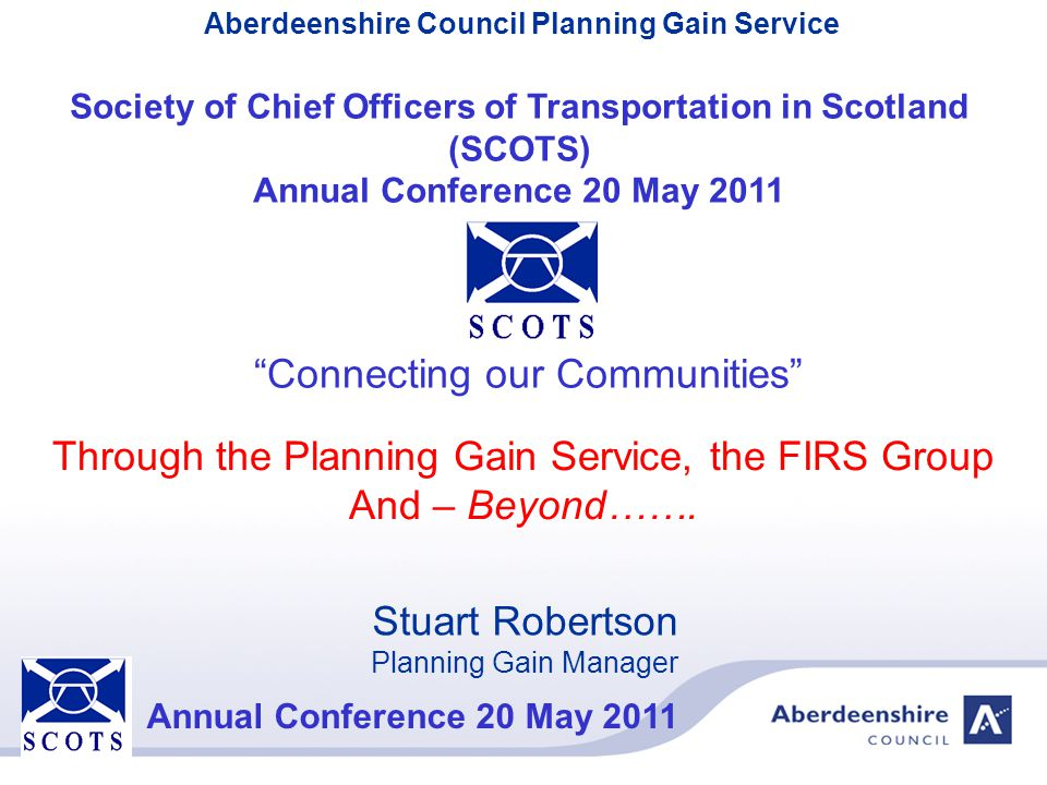 Aberdeenshire Council Planning Gain Service Annual Conference 20 May 2011 Setting the Scene Aberdeenshire Council provides a Planning Gain Service through SLA's to:- Aberdeen City, Moray Council & the Cairngorms National Park Authority – so giving a consistent approach to Planning Gain in the North East of Scotland for the benefit of Developers and Public alike.