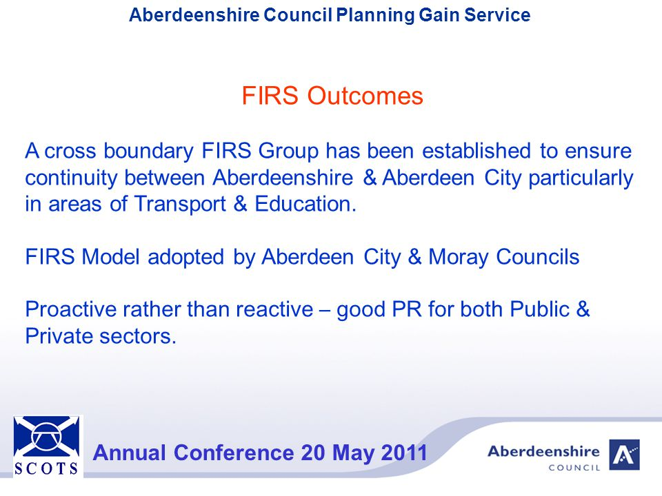 Aberdeenshire Council Planning Gain Service Annual Conference 20 May 2011 FIRS Outcomes A cross boundary FIRS Group has been established to ensure con