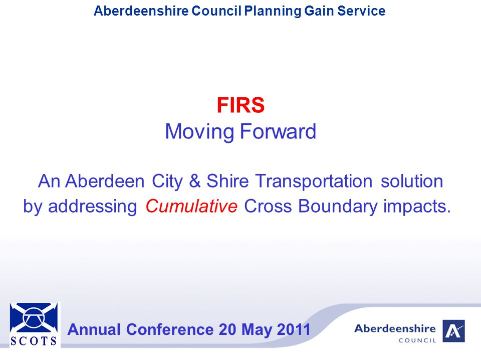 Aberdeenshire Council Planning Gain Service Annual Conference 20 May 2011 FIRS Moving Forward An Aberdeen City & Shire Transportation solution by addr