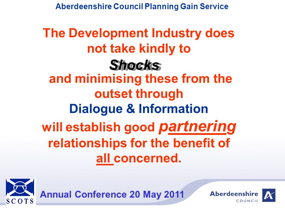 Aberdeenshire Council Planning Gain Service Annual Conference 20 May 2011 Bringing aspects of the processes together Planning GainFIRS Group Stage payments Section 75s Assess Infrastructure Identify & Quantify Cumulative Impacts Apportion costs evenly over growth area