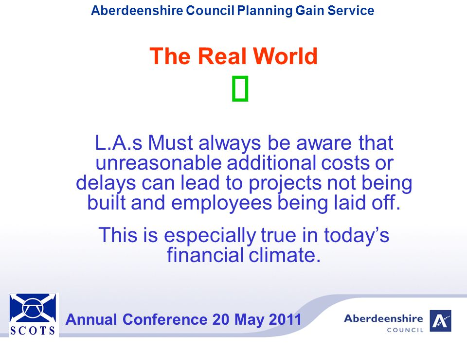 Aberdeenshire Council Planning Gain Service Annual Conference 20 May 2011 L.A.s Must always be aware that unreasonable additional costs or delays can