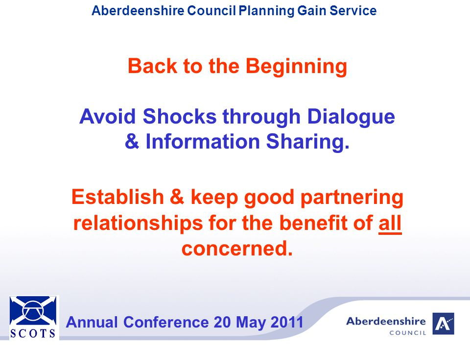 Aberdeenshire Council Planning Gain Service Annual Conference 20 May 2011 Back to the Beginning Avoid Shocks through Dialogue & Information Sharing. E