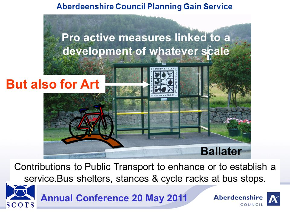 Aberdeenshire Council Planning Gain Service Annual Conference 20 May 2011 Thank You for Your Attention Banff Huntly Braemar Banchory Alford Ellon Peterhead Turriff Stonehaven Fraserburgh We don't just talk about it – we DO it Inverurie The Moray Council Cairngorms National Park Authority Aberdeen Society of Chief Officers of Transportation in Scotland (SCOTS) Annual Conference 20 May 2011