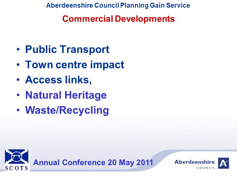 Aberdeenshire Council Planning Gain Service Annual Conference 20 May 2011 Planning Gain Apart from encouraging early dialogue, infrastructure assessments are generally made and contributions negotiated following a Planning Application.