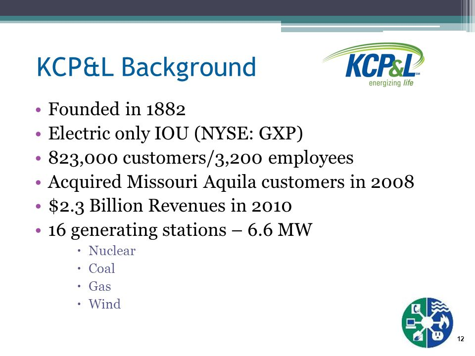 12 KCP&L Background Founded in 1882 Electric only IOU (NYSE: GXP) 823,000 customers/3,200 employees Acquired Missouri Aquila customers in 2008 $2.3 Billion Revenues in 2010 16 generating stations – 6.6 MW  Nuclear  Coal  Gas  Wind