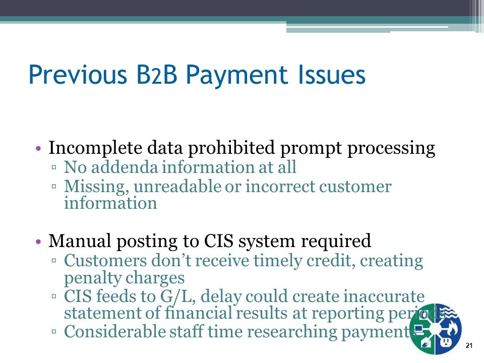 21 Previous B 2 B Payment Issues Incomplete data prohibited prompt processing ▫No addenda information at all ▫Missing, unreadable or incorrect customer information Manual posting to CIS system required ▫Customers don't receive timely credit, creating penalty charges ▫CIS feeds to G/L, delay could create inaccurate statement of financial results at reporting periods ▫Considerable staff time researching payments
