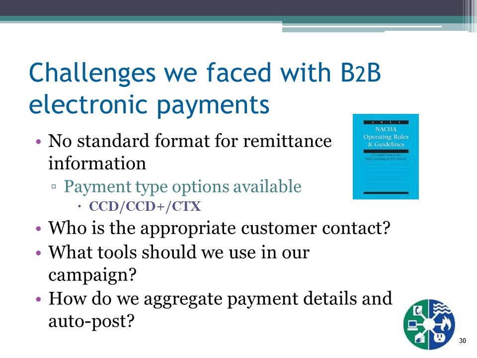 30 Challenges we faced with B 2 B electronic payments No standard format for remittance information ▫Payment type options available  CCD/CCD+/CTX Who is the appropriate customer contact.