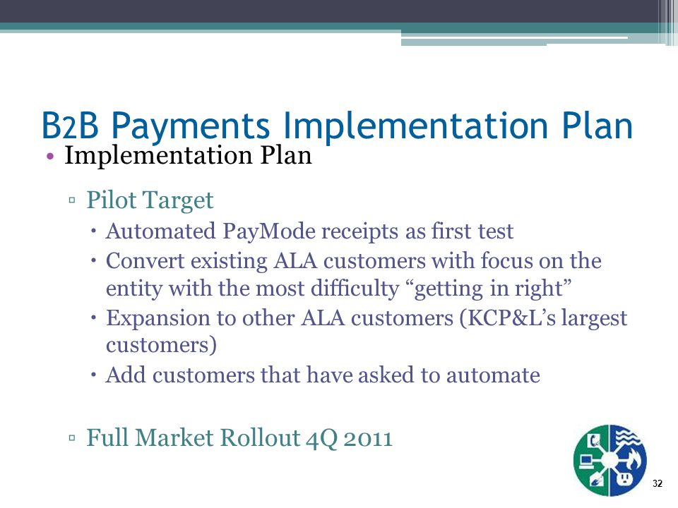 32 B 2 B Payments Implementation Plan Implementation Plan ▫Pilot Target  Automated PayMode receipts as first test  Convert existing ALA customers with focus on the entity with the most difficulty getting in right  Expansion to other ALA customers (KCP&L's largest customers)  Add customers that have asked to automate ▫Full Market Rollout 4Q 2011