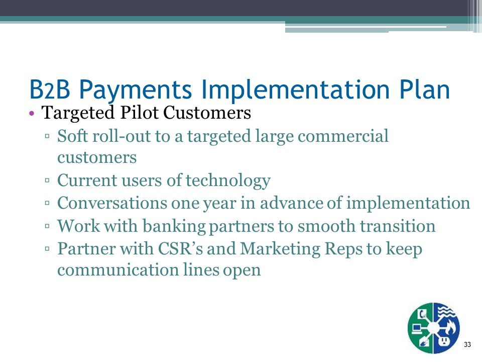 33 B 2 B Payments Implementation Plan Targeted Pilot Customers ▫Soft roll-out to a targeted large commercial customers ▫Current users of technology ▫Conversations one year in advance of implementation ▫Work with banking partners to smooth transition ▫Partner with CSR's and Marketing Reps to keep communication lines open