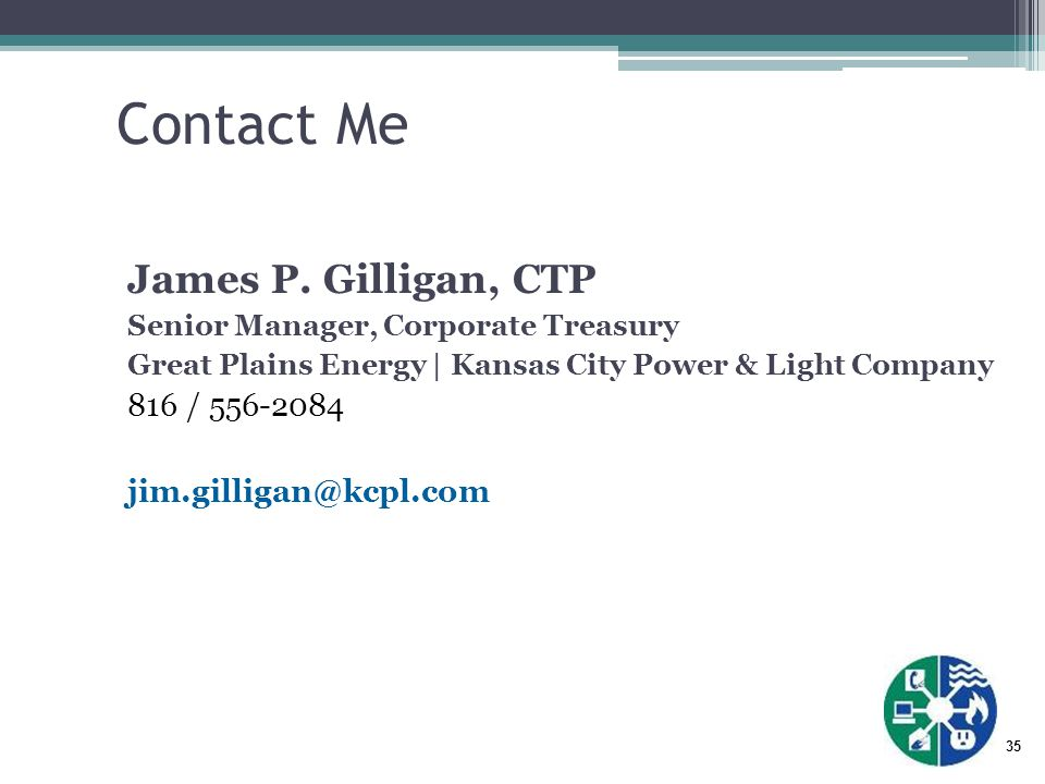 35 Contact Me James P. Gilligan, CTP Senior Manager, Corporate Treasury Great Plains Energy | Kansas City Power & Light Company 816 / 556-2084 jim.gil