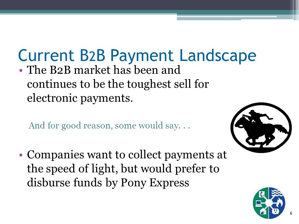 6 Current B 2 B Payment Landscape The B2B market has been and continues to be the toughest sell for electronic payments.