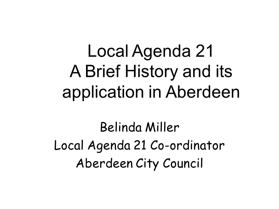 Local Agenda 21 A Brief History and its application in Aberdeen Belinda Miller Local Agenda 21 Co-ordinator Aberdeen City Council