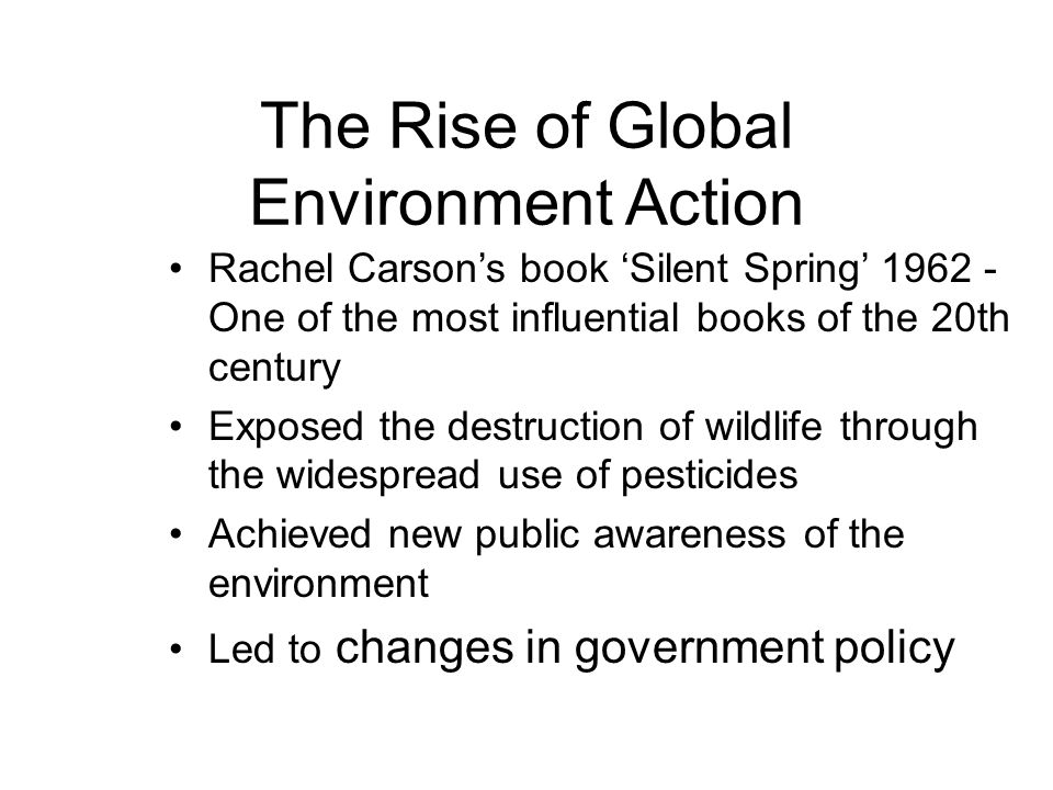 The Rise of Global Environment Action Rachel Carson's book 'Silent Spring' 1962 - One of the most influential books of the 20th century Exposed the destruction of wildlife through the widespread use of pesticides Achieved new public awareness of the environment Led to changes in government policy