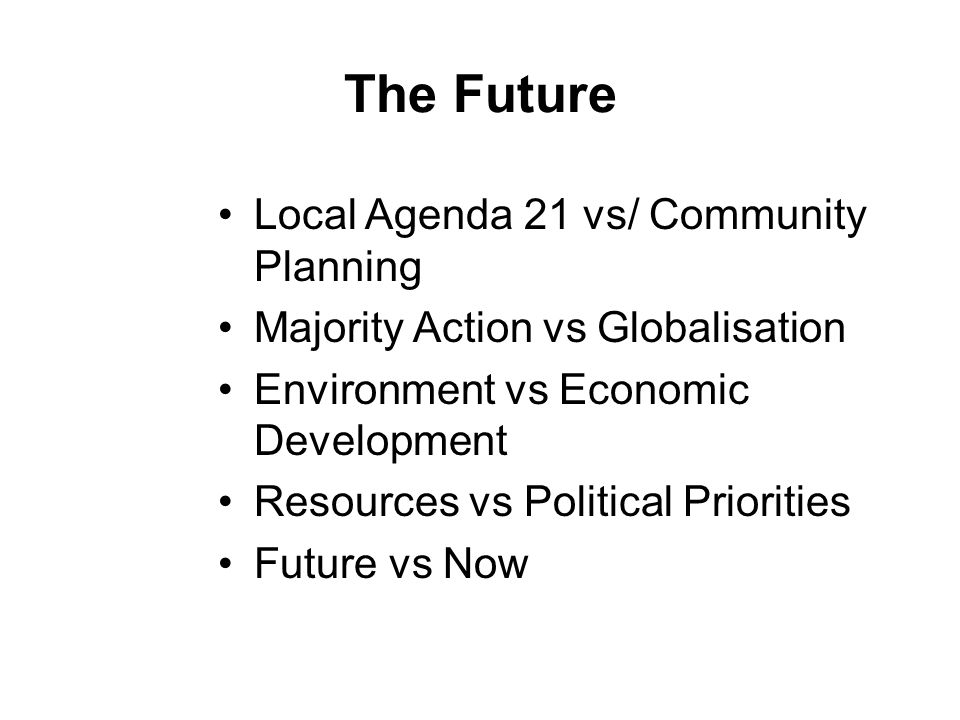 The Future Local Agenda 21 vs/ Community Planning Majority Action vs Globalisation Environment vs Economic Development Resources vs Political Priorities Future vs Now