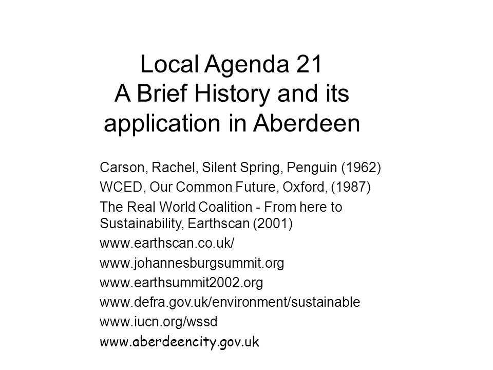 Local Agenda 21 A Brief History and its application in Aberdeen Carson, Rachel, Silent Spring, Penguin (1962) WCED, Our Common Future, Oxford, (1987) The Real World Coalition - From here to Sustainability, Earthscan (2001) www.earthscan.co.uk/ www.johannesburgsummit.org www.earthsummit2002.org www.defra.gov.uk/environment/sustainable www.iucn.org/wssd www.aberdeencity.gov.uk