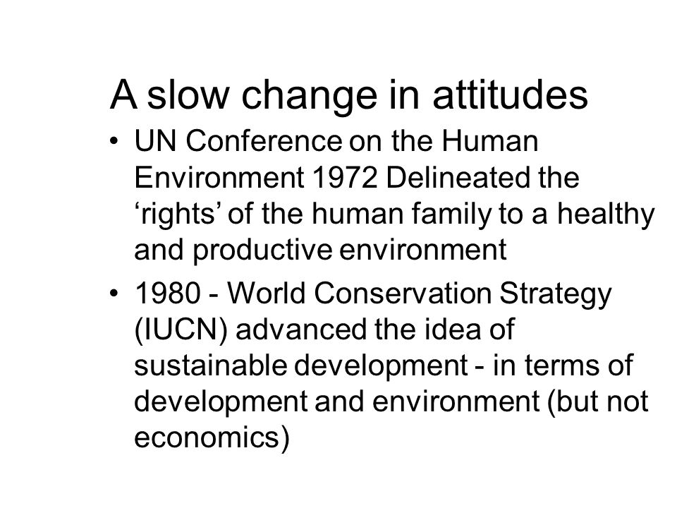 A slow change in attitudes UN Conference on the Human Environment 1972 Delineated the 'rights' of the human family to a healthy and productive environment 1980 - World Conservation Strategy (IUCN) advanced the idea of sustainable development - in terms of development and environment (but not economics)