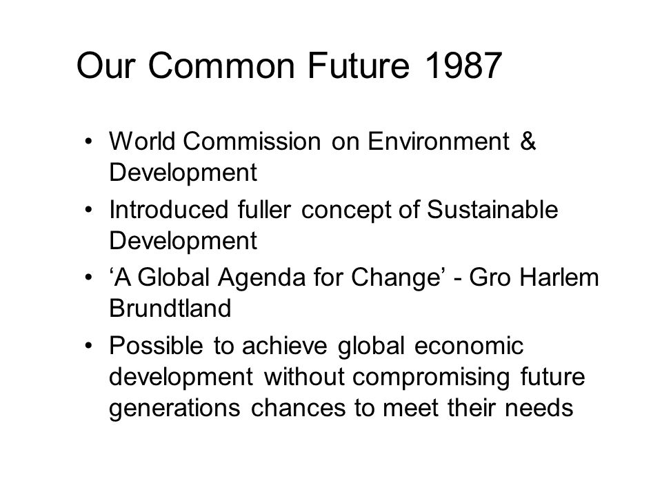 Our Common Future 1987 World Commission on Environment & Development Introduced fuller concept of Sustainable Development 'A Global Agenda for Change' - Gro Harlem Brundtland Possible to achieve global economic development without compromising future generations chances to meet their needs