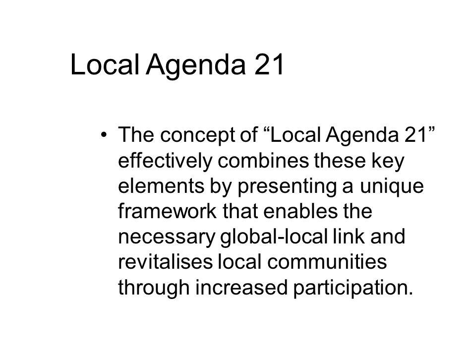 Local Agenda 21 The concept of Local Agenda 21 effectively combines these key elements by presenting a unique framework that enables the necessary global-local link and revitalises local communities through increased participation.