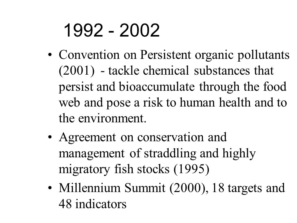 1992 - 2002 Convention on Persistent organic pollutants (2001) - tackle chemical substances that persist and bioaccumulate through the food web and pose a risk to human health and to the environment.