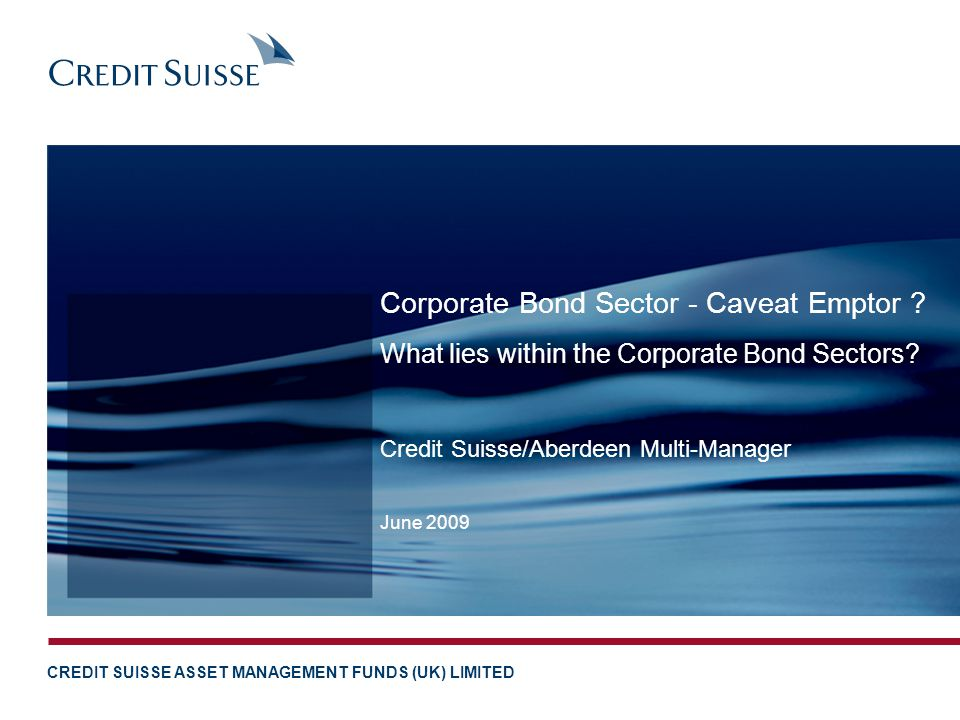 CREDIT SUISSE ASSET MANAGEMENT FUNDS (UK) LIMITED Credit Suisse/Aberdeen Multi-Manager June 2009 Corporate Bond Sector - Caveat Emptor .