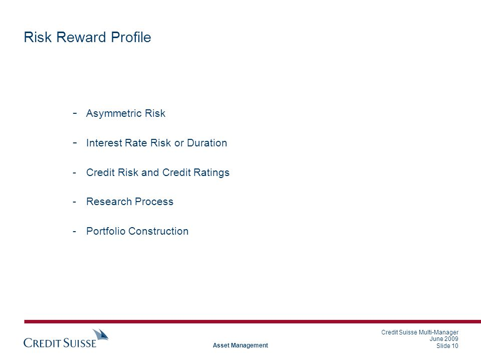 Credit Suisse Multi-Manager June 2009 Slide 10 Asset Management Risk Reward Profile - Asymmetric Risk - Interest Rate Risk or Duration -Credit Risk and Credit Ratings -Research Process -Portfolio Construction