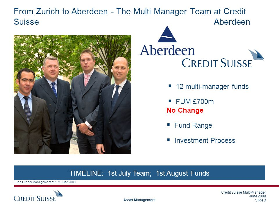 Credit Suisse Multi-Manager June 2009 Slide 3 Asset Management From Zurich to Aberdeen - The Multi Manager Team at Credit Suisse  12 multi-manager funds  FUM £700m TIMELINE: 1st July Team; 1st August Funds No Change  Fund Range  Investment Process Aberdeen Funds under Management at 18 th June 2009