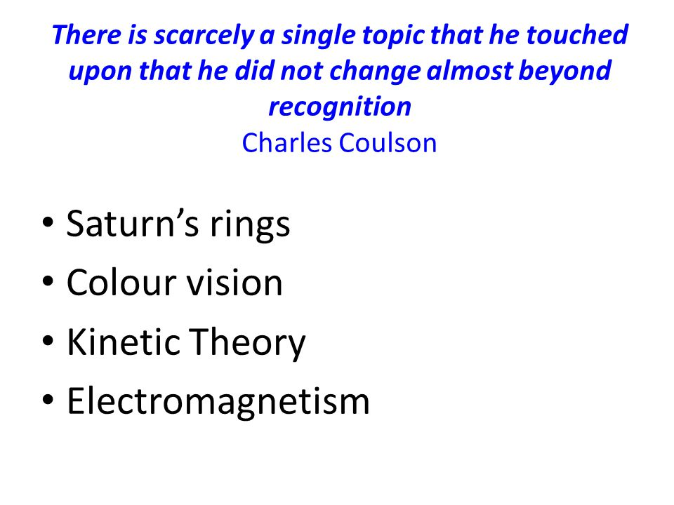 There is scarcely a single topic that he touched upon that he did not change almost beyond recognition Charles Coulson Saturn's rings Colour vision Kinetic Theory Electromagnetism